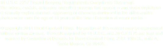 18 U.S.C. 2257 Record Keeping Requirements Compliance Statement. The actors, models, actresses and other persons that appear in any visual depictgion of sexually explicit conduct appearing or otherwise contained in the video and/or photos were over the age of 18 years at the time of creation of visual media. © copyright 2014 Hand Cranked Films. No portion of this content may be reproduced without written consent. Records required by 18 U.S.C. and 28 C.F.R 75 are kept and mainted by Custodian of Records for Hand Cranked Films, 2101 10th St., suite A, Santa Monica, Ca 90405.